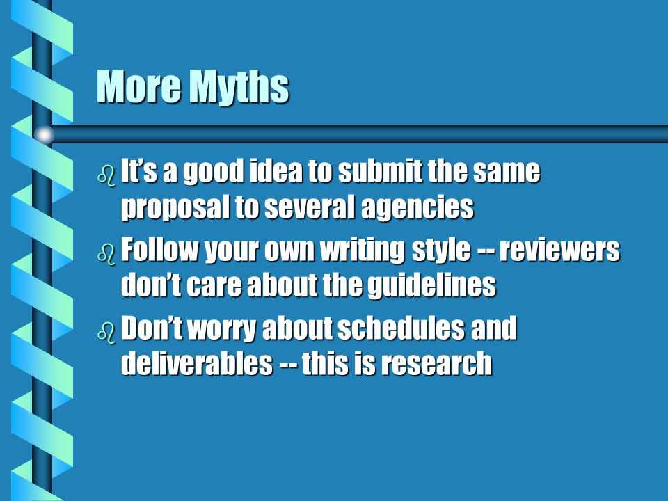 More Myths b It's a good idea to submit the same proposal to several agencies b Follow your own writing style -- reviewers don't care about the guidelines b Don't worry about schedules and deliverables -- this is research