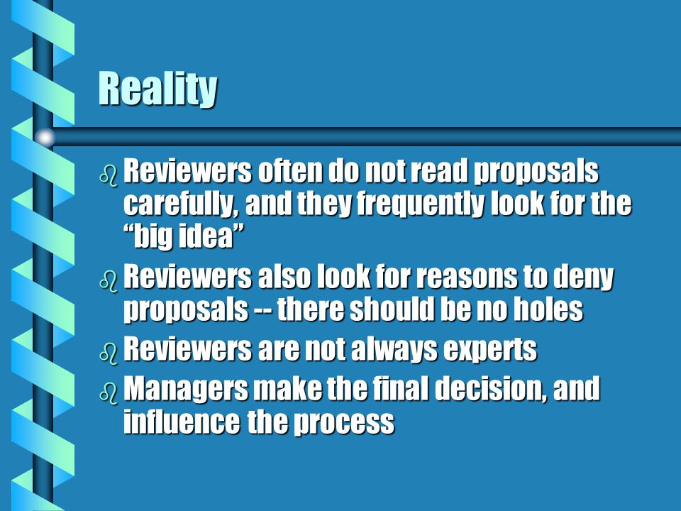 Reality b Reviewers often do not read proposals carefully, and they frequently look for the big idea b Reviewers also look for reasons to deny proposals -- there should be no holes b Reviewers are not always experts b Managers make the final decision, and influence the process