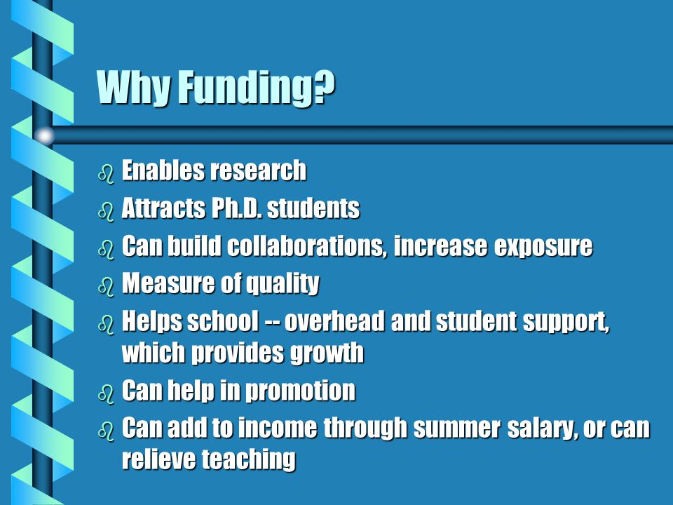 Why Funding? b Enables research b Attracts Ph.D. students b Can build collaborations, increase exposure b Measure of quality b Helps school -- overhea