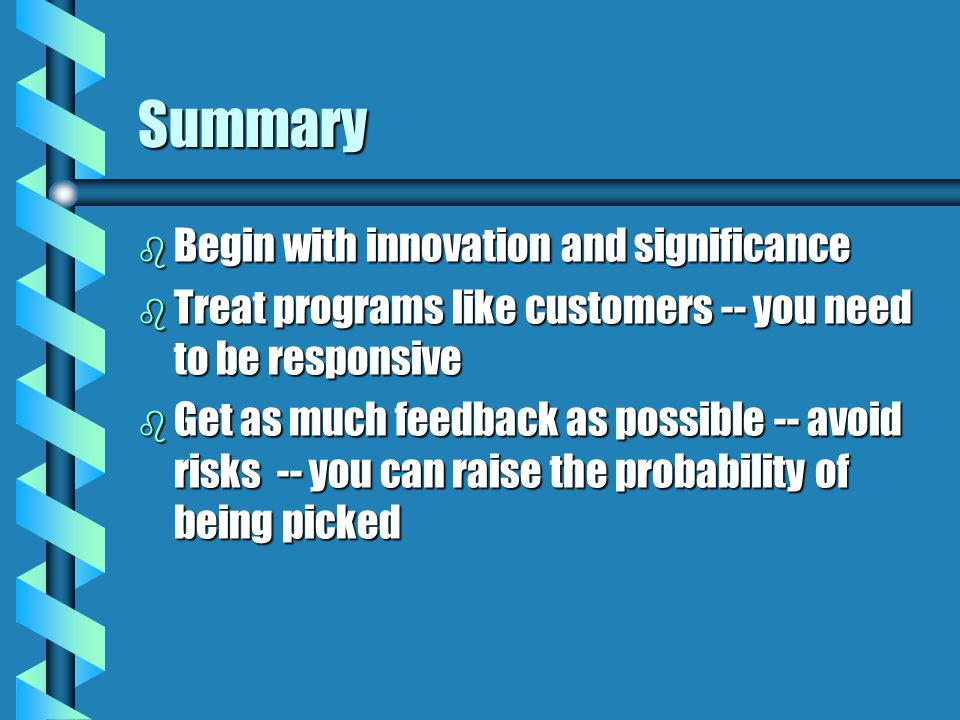 Summary b Begin with innovation and significance b Treat programs like customers -- you need to be responsive b Get as much feedback as possible -- avoid risks -- you can raise the probability of being picked