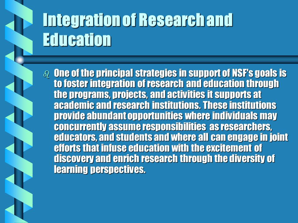 Integration of Research and Education b One of the principal strategies in support of NSF's goals is to foster integration of research and education t
