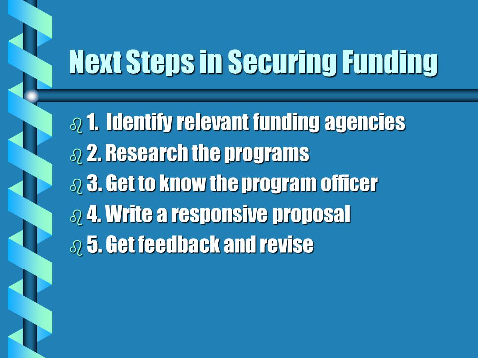 Next Steps in Securing Funding b 1. Identify relevant funding agencies b 2.