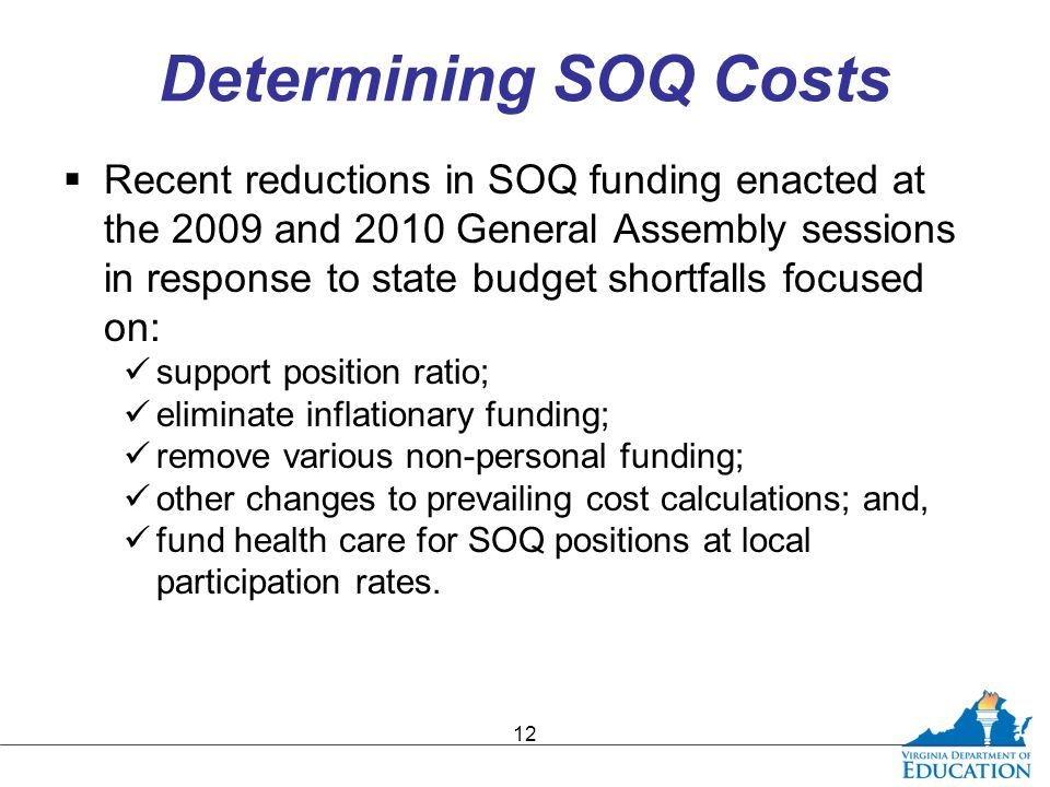 Determining SOQ Costs  Recent reductions in SOQ funding enacted at the 2009 and 2010 General Assembly sessions in response to state budget shortfalls focused on: support position ratio; eliminate inflationary funding; remove various non-personal funding; other changes to prevailing cost calculations; and, fund health care for SOQ positions at local participation rates.