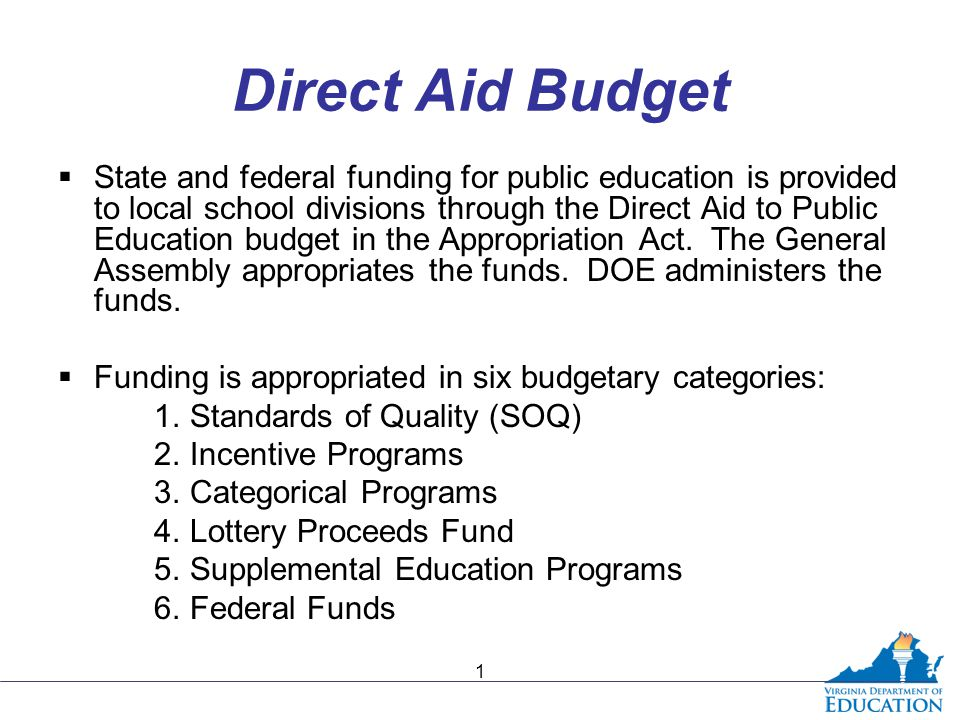 Direct Aid Budget  State and federal funding for public education is provided to local school divisions through the Direct Aid to Public Education bu
