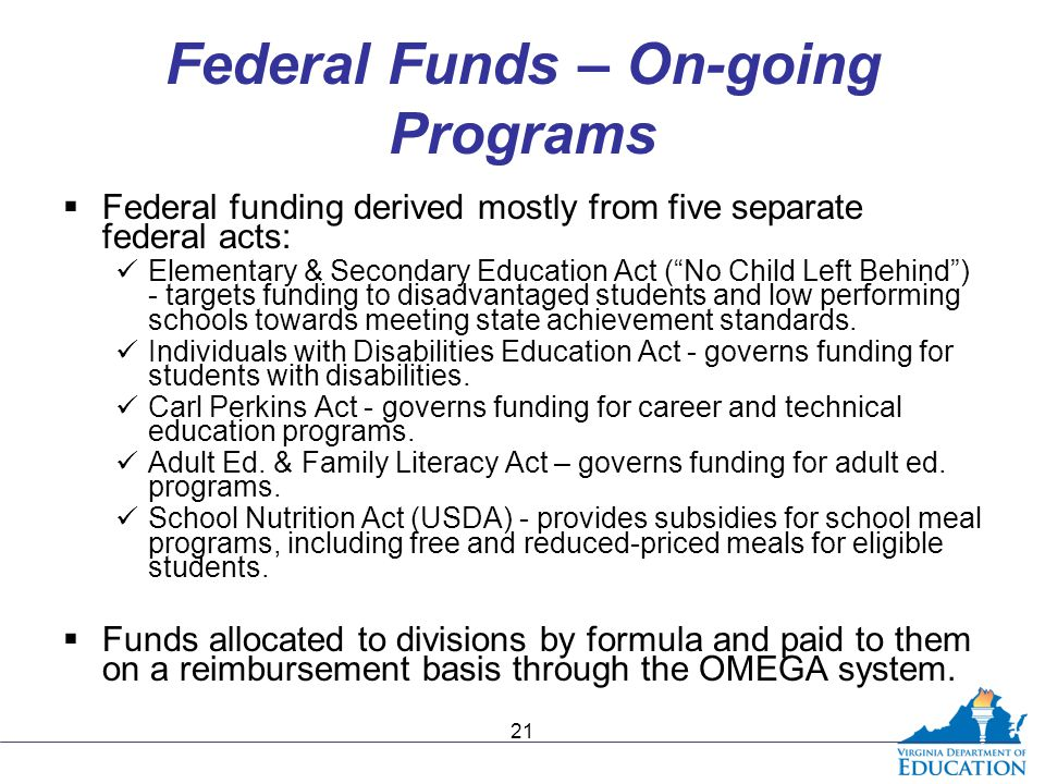 Federal Funds – On-going Programs  Federal funding derived mostly from five separate federal acts: Elementary & Secondary Education Act ( No Child Left Behind ) - targets funding to disadvantaged students and low performing schools towards meeting state achievement standards.