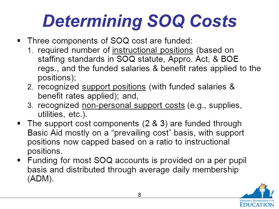 Determining SOQ Costs  Three components of SOQ cost are funded: 1. required number of instructional positions (based on staffing standards in SOQ sta