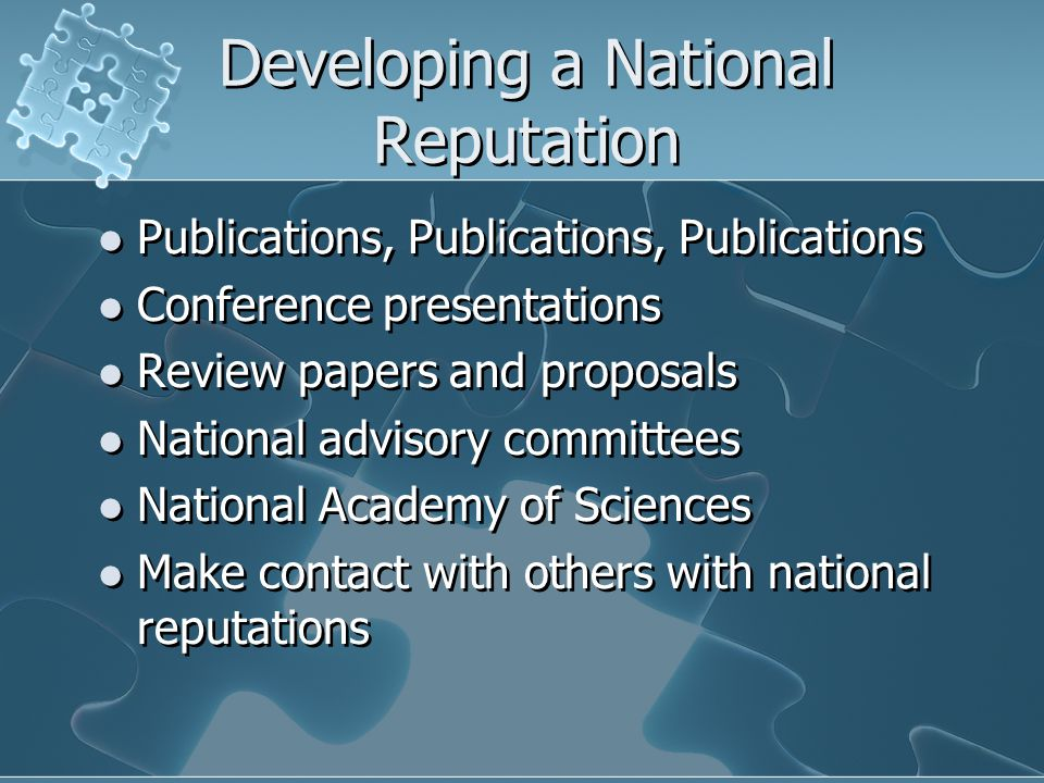 Developing a National Reputation Publications, Publications, Publications Conference presentations Review papers and proposals National advisory committees National Academy of Sciences Make contact with others with national reputations Publications, Publications, Publications Conference presentations Review papers and proposals National advisory committees National Academy of Sciences Make contact with others with national reputations