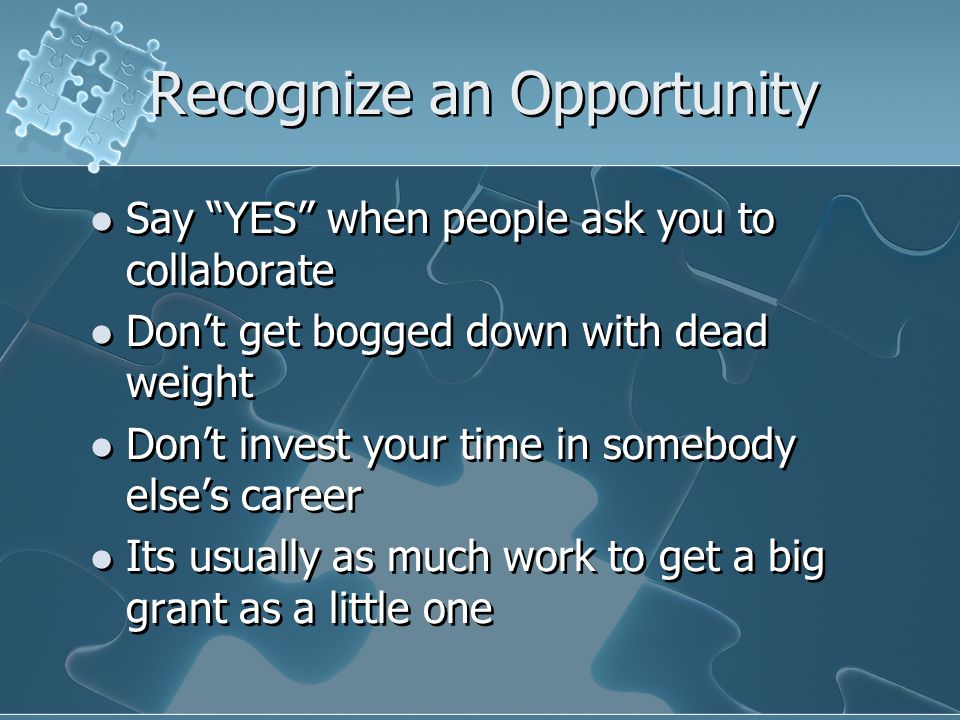 Recognize an Opportunity Say YES when people ask you to collaborate Don't get bogged down with dead weight Don't invest your time in somebody else's career Its usually as much work to get a big grant as a little one Say YES when people ask you to collaborate Don't get bogged down with dead weight Don't invest your time in somebody else's career Its usually as much work to get a big grant as a little one