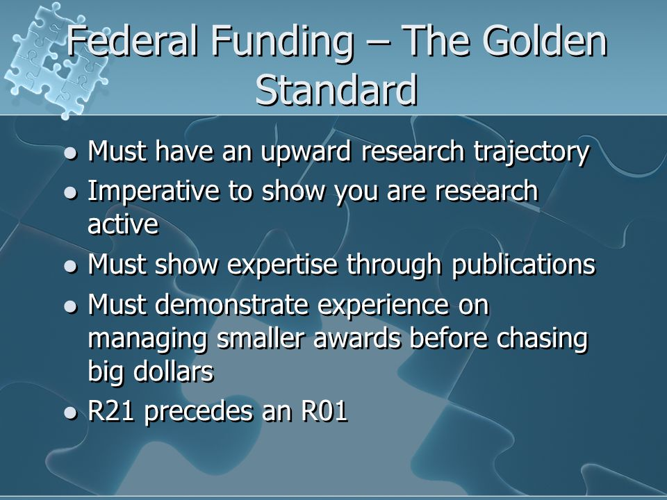 Federal Funding – The Golden Standard Must have an upward research trajectory Imperative to show you are research active Must show expertise through publications Must demonstrate experience on managing smaller awards before chasing big dollars R21 precedes an R01 Must have an upward research trajectory Imperative to show you are research active Must show expertise through publications Must demonstrate experience on managing smaller awards before chasing big dollars R21 precedes an R01