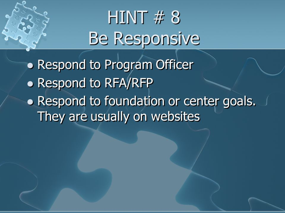 HINT # 8 Be Responsive Respond to Program Officer Respond to RFA/RFP Respond to foundation or center goals.