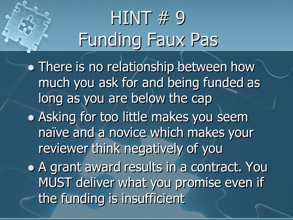HINT # 9 Funding Faux Pas There is no relationship between how much you ask for and being funded as long as you are below the cap Asking for too little makes you seem naïve and a novice which makes your reviewer think negatively of you A grant award results in a contract.