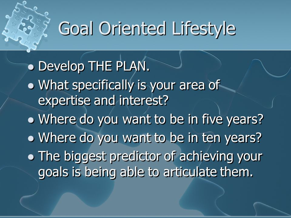 Goal Oriented Lifestyle Develop THE PLAN. What specifically is your area of expertise and interest.