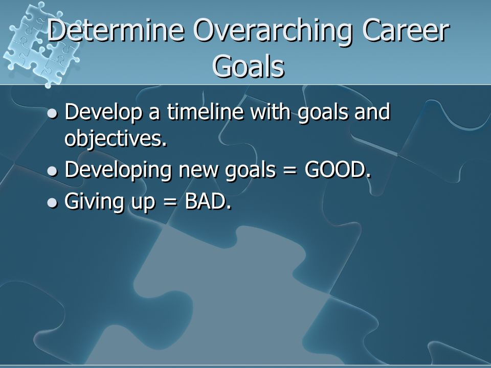 Determine Overarching Career Goals Develop a timeline with goals and objectives.