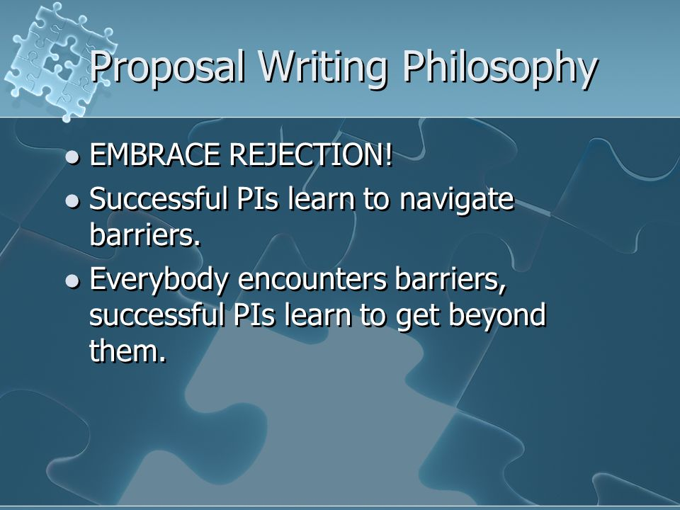 Proposal Writing Philosophy EMBRACE REJECTION. Successful PIs learn to navigate barriers.