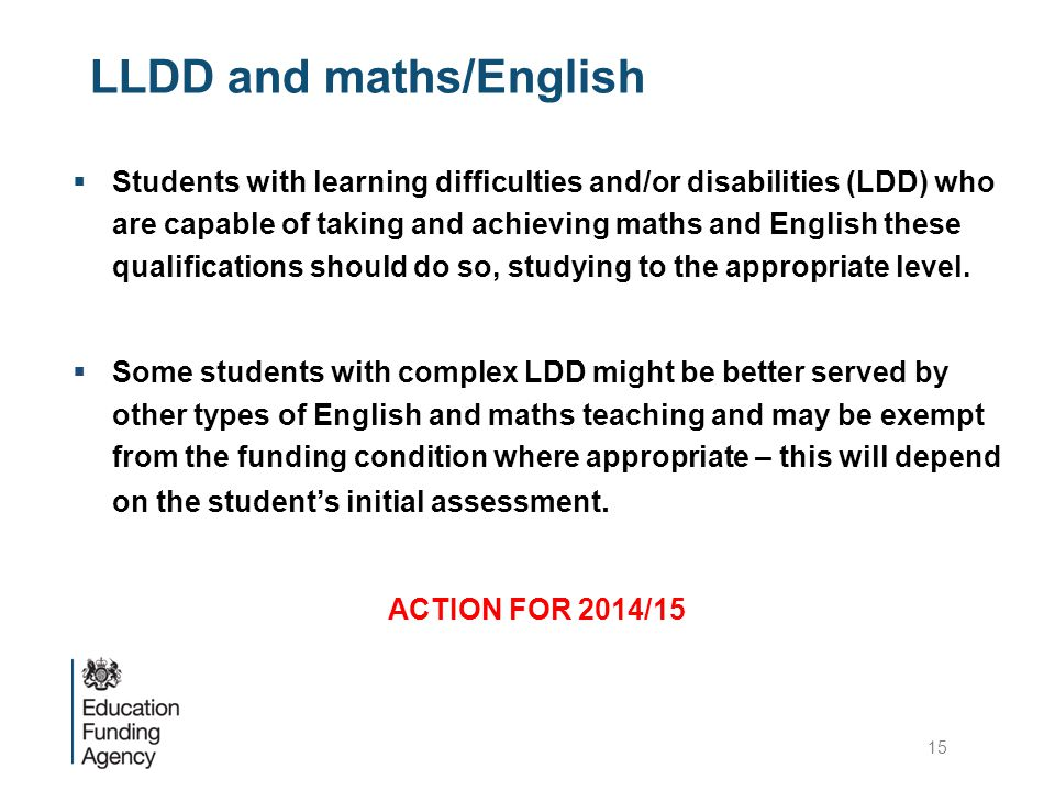 LLDD and maths/English  Students with learning difficulties and/or disabilities (LDD) who are capable of taking and achieving maths and English these qualifications should do so, studying to the appropriate level.