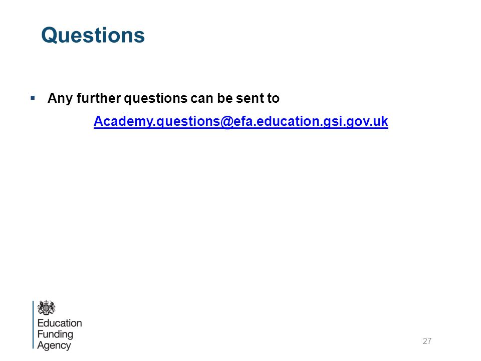 Questions  Any further questions can be sent to Academy.questions@efa.education.gsi.gov.uk 27
