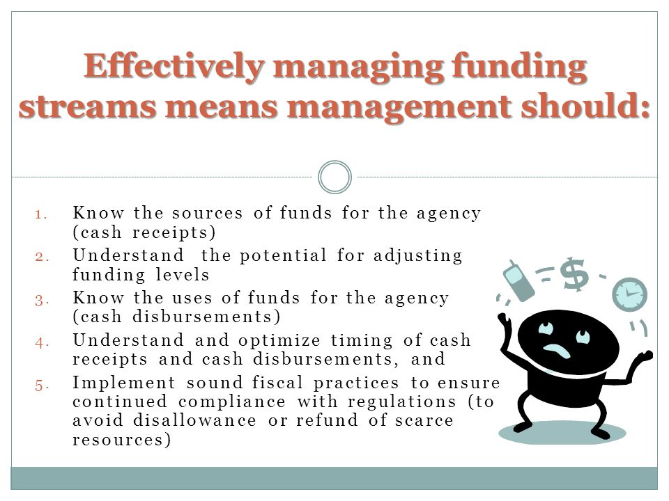 1. Know the sources of funds for the agency (cash receipts) 2.