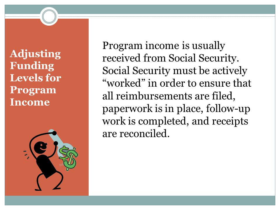 "Adjusting Funding Levels for Program Income Program income is usually received from Social Security. Social Security must be actively ""worked"" in orde"
