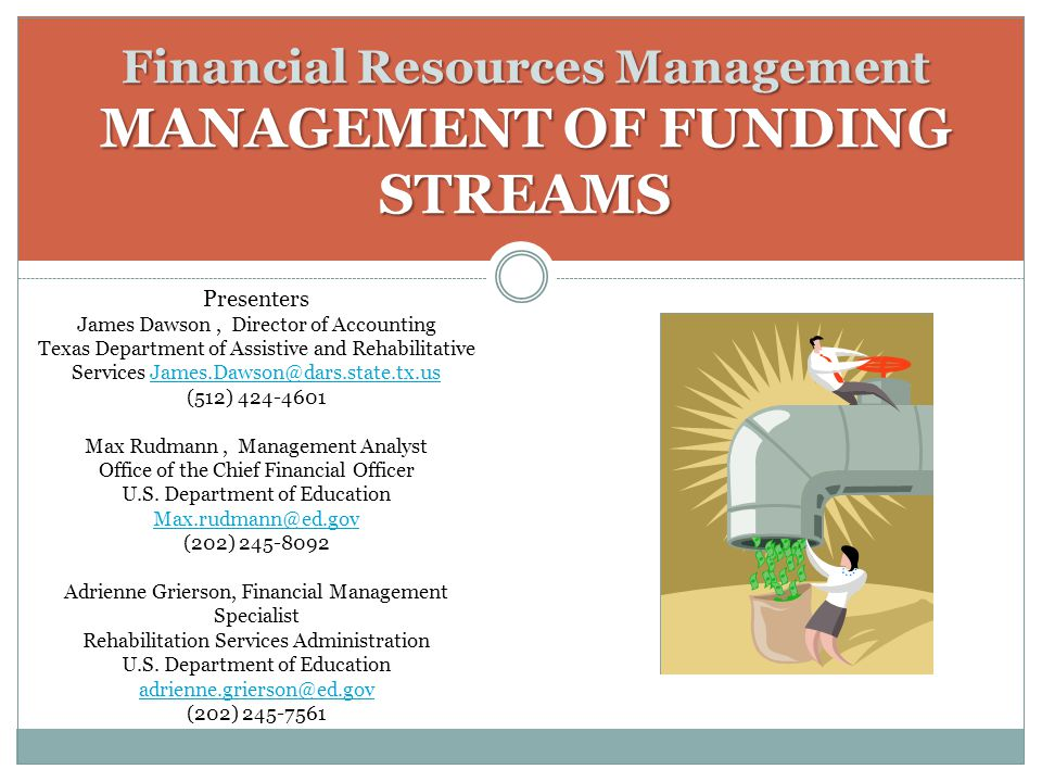 Financial Resources Management MANAGEMENT OF FUNDING STREAMS Presenters James Dawson, Director of Accounting Texas Department of Assistive and Rehabilitative Services James.Dawson@dars.state.tx.us (512) 424-4601James.Dawson@dars.state.tx.us Max Rudmann, Management Analyst Office of the Chief Financial Officer U.S.