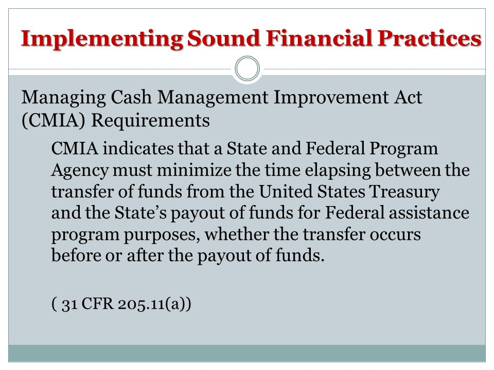 Implementing Sound Financial Practices Managing Cash Management Improvement Act (CMIA) Requirements CMIA indicates that a State and Federal Program Ag