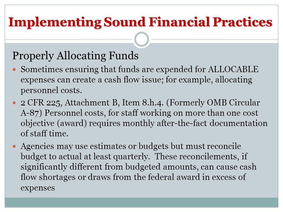 Implementing Sound Financial Practices Properly Allocating Funds Sometimes ensuring that funds are expended for ALLOCABLE expenses can create a cash flow issue; for example, allocating personnel costs.