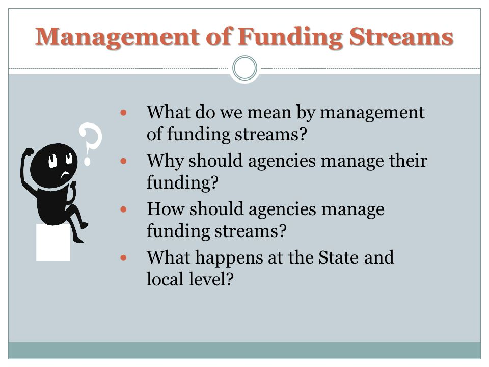 Management of Funding Streams What do we mean by management of funding streams.