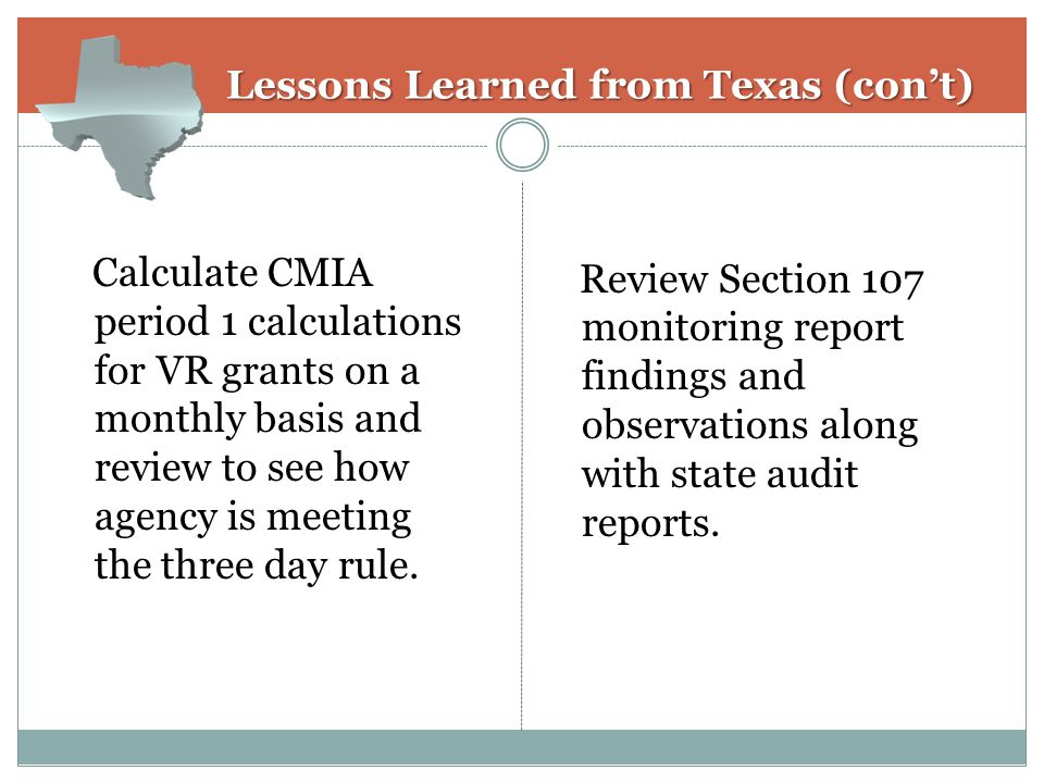 Lessons Learned from Texas (con't) Lessons Learned from Texas (con't) Calculate CMIA period 1 calculations for VR grants on a monthly basis and review to see how agency is meeting the three day rule.