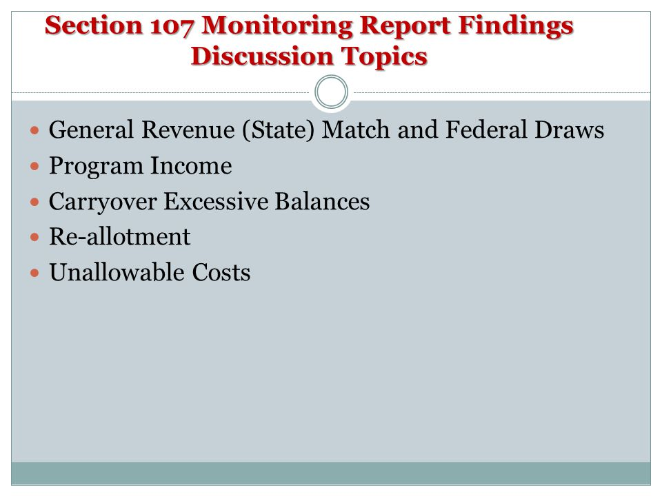 Section 107 Monitoring Report Findings Discussion Topics General Revenue (State) Match and Federal Draws Program Income Carryover Excessive Balances Re-allotment Unallowable Costs