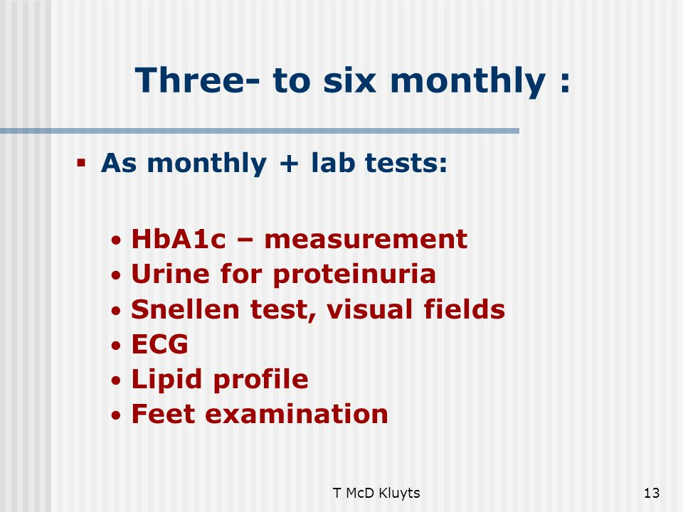 T McD Kluyts13 Three- to six monthly :  As monthly + lab tests: HbA1c – measurement Urine for proteinuria Snellen test, visual fields ECG Lipid profile Feet examination