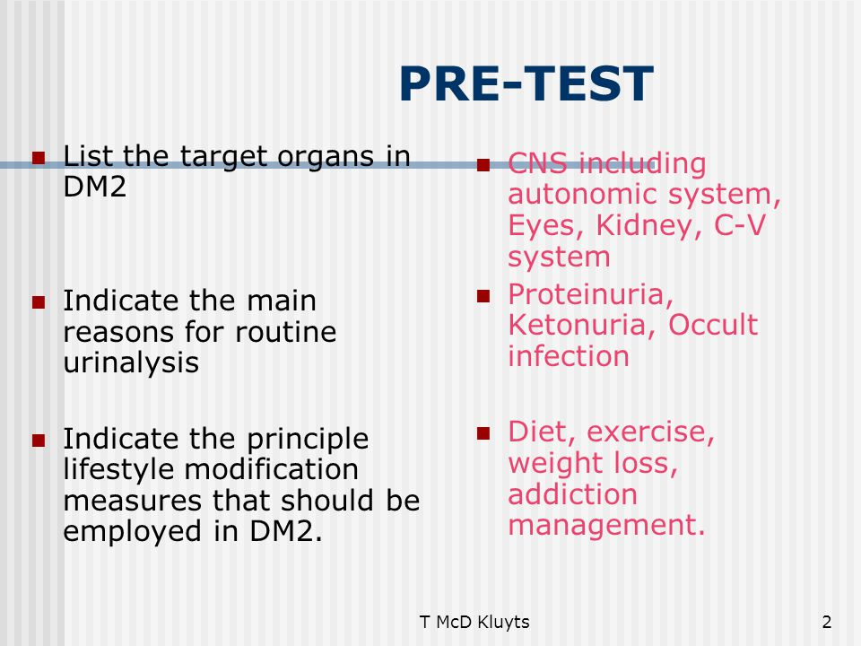 T McD Kluyts2 PRE-TEST List the target organs in DM2 Indicate the main reasons for routine urinalysis Indicate the principle lifestyle modification measures that should be employed in DM2.