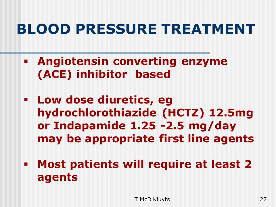 T McD Kluyts27 BLOOD PRESSURE TREATMENT  Angiotensin converting enzyme (ACE) inhibitor based  Low dose diuretics, eg hydrochlorothiazide (HCTZ) 12.5mg or Indapamide 1.25 -2.5 mg/day may be appropriate first line agents  Most patients will require at least 2 agents