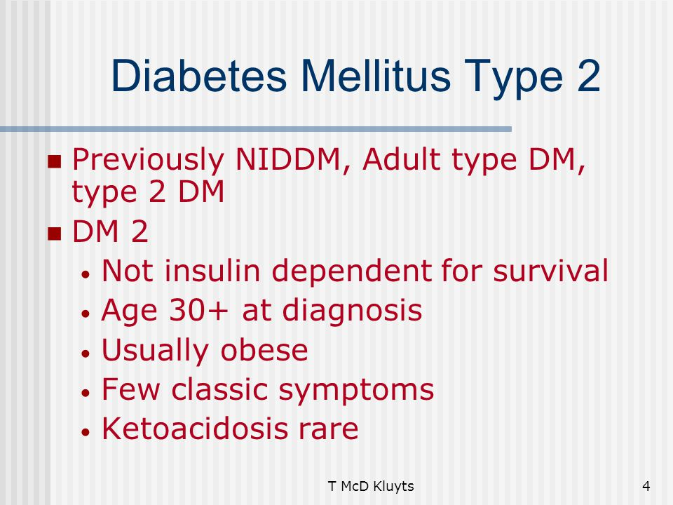 T McD Kluyts4 Diabetes Mellitus Type 2 Previously NIDDM, Adult type DM, type 2 DM DM 2 Not insulin dependent for survival Age 30+ at diagnosis Usually