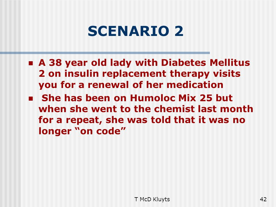 T McD Kluyts42 SCENARIO 2 A 38 year old lady with Diabetes Mellitus 2 on insulin replacement therapy visits you for a renewal of her medication She has been on Humoloc Mix 25 but when she went to the chemist last month for a repeat, she was told that it was no longer on code