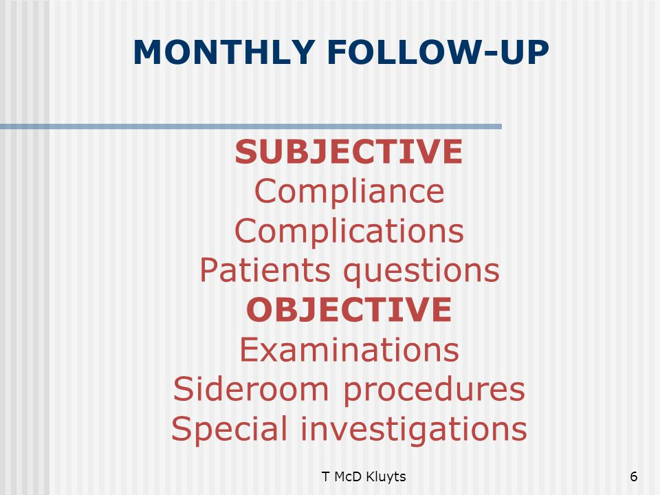T McD Kluyts6 SUBJECTIVE Compliance Complications Patients questions OBJECTIVE Examinations Sideroom procedures Special investigations MONTHLY FOLLOW-