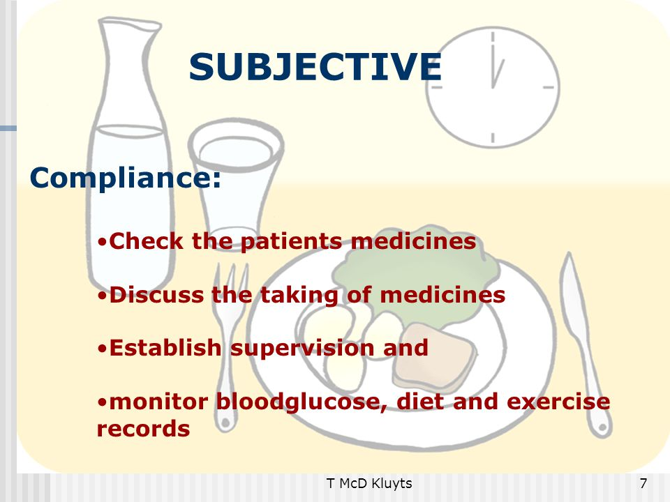 T McD Kluyts7 SUBJECTIVE Compliance: Check the patients medicines Discuss the taking of medicines Establish supervision and monitor bloodglucose, diet and exercise records