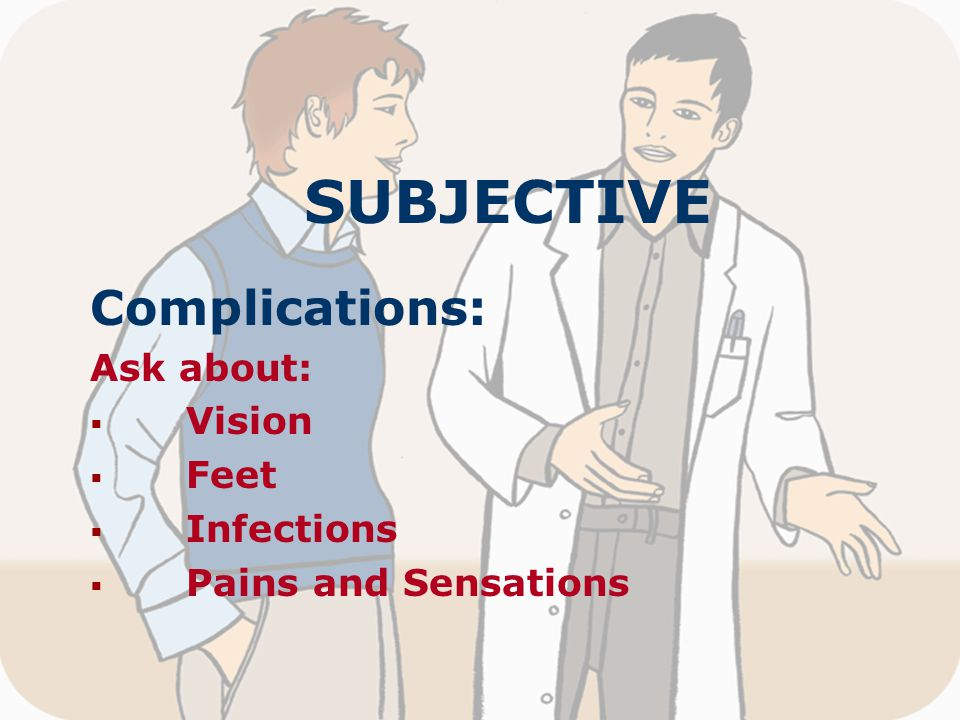 SUBJECTIVE Complications: Ask about:  Vision  Feet  Infections  Pains and Sensations