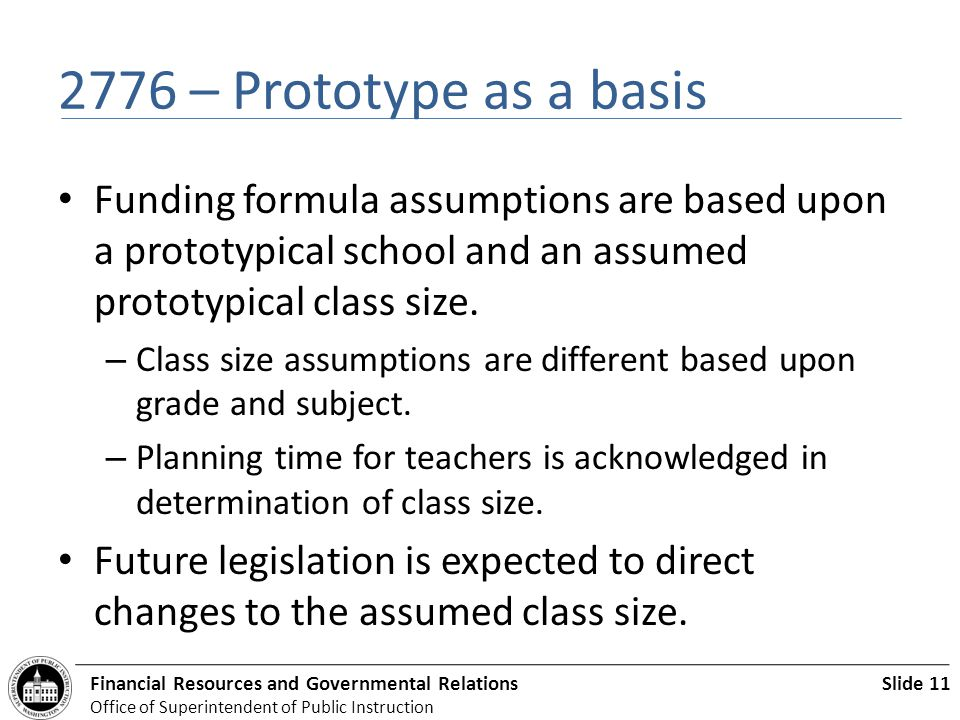 Slide 11Financial Resources and Governmental Relations Office of Superintendent of Public Instruction 2776 – Prototype as a basis Funding formula assumptions are based upon a prototypical school and an assumed prototypical class size.