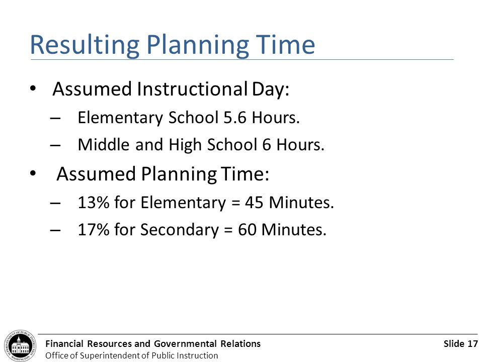 Slide 17Financial Resources and Governmental Relations Office of Superintendent of Public Instruction Resulting Planning Time Assumed Instructional Day: – Elementary School 5.6 Hours.
