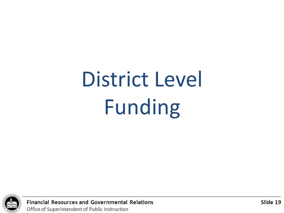 Slide 19Financial Resources and Governmental Relations Office of Superintendent of Public Instruction District Level Funding