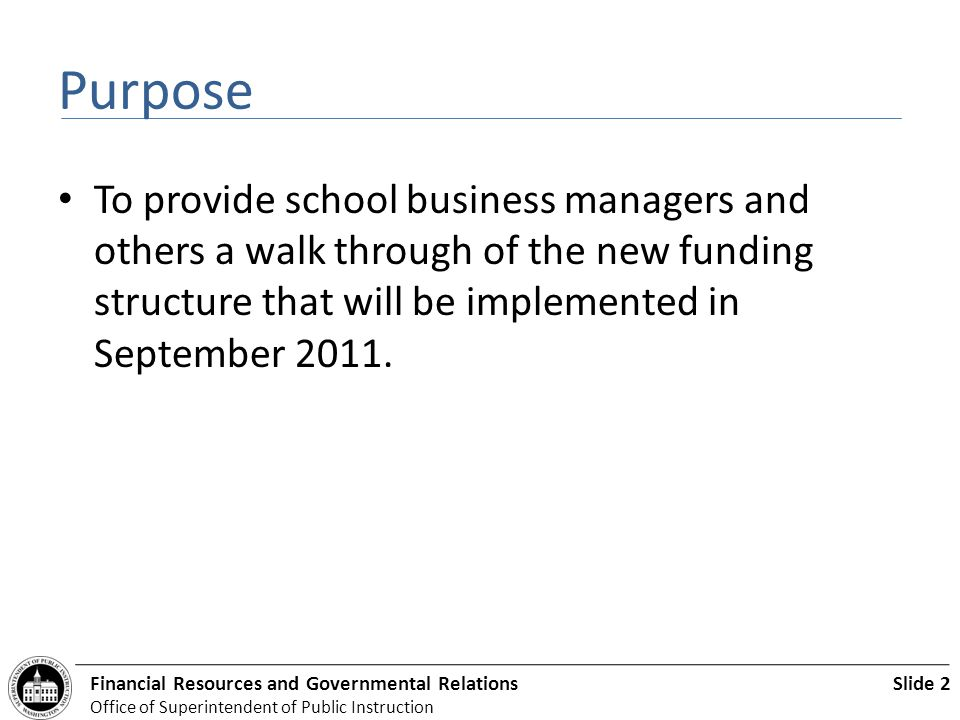 Slide 2Financial Resources and Governmental Relations Office of Superintendent of Public Instruction Purpose To provide school business managers and others a walk through of the new funding structure that will be implemented in September 2011.