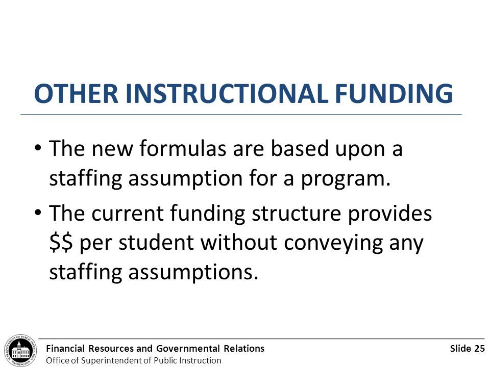 Slide 25Financial Resources and Governmental Relations Office of Superintendent of Public Instruction OTHER INSTRUCTIONAL FUNDING The new formulas are based upon a staffing assumption for a program.