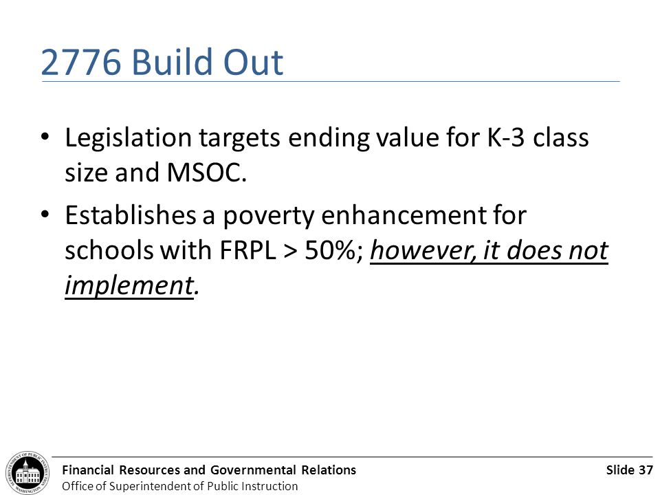 Slide 37Financial Resources and Governmental Relations Office of Superintendent of Public Instruction 2776 Build Out Legislation targets ending value for K-3 class size and MSOC.