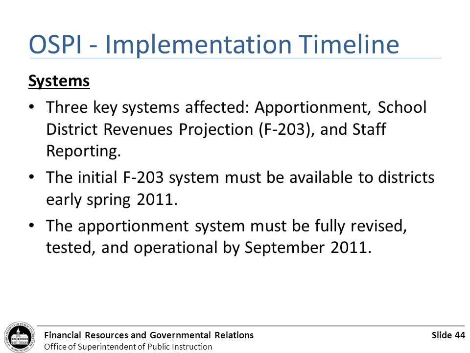 Slide 44Financial Resources and Governmental Relations Office of Superintendent of Public Instruction OSPI - Implementation Timeline Systems Three key systems affected: Apportionment, School District Revenues Projection (F-203), and Staff Reporting.