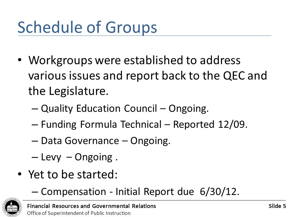 Slide 5Financial Resources and Governmental Relations Office of Superintendent of Public Instruction Schedule of Groups Workgroups were established to address various issues and report back to the QEC and the Legislature.