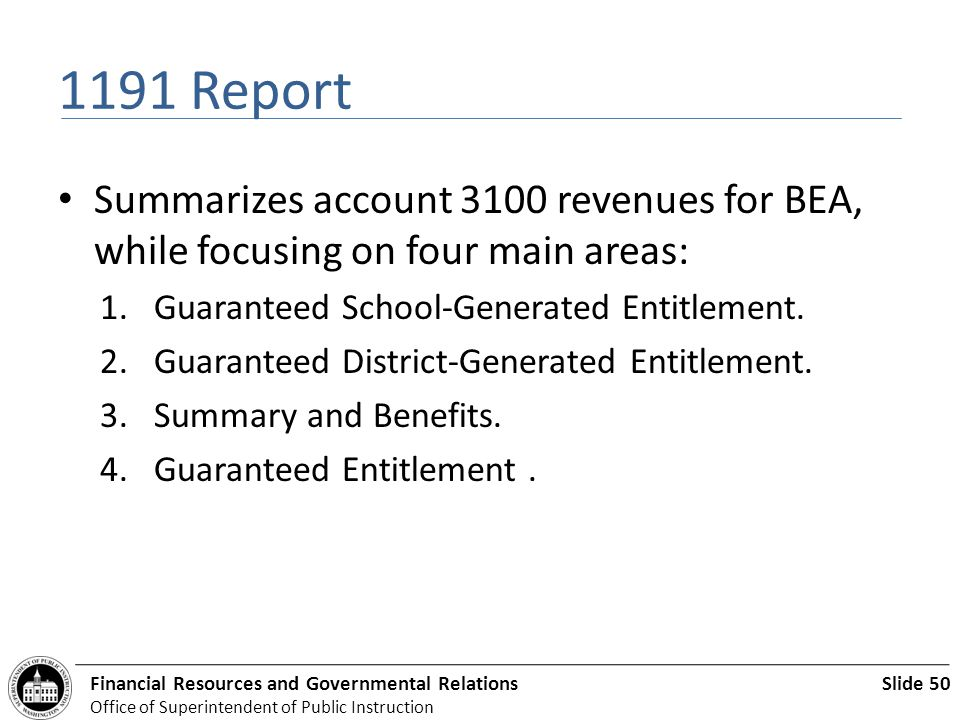 Slide 50Financial Resources and Governmental Relations Office of Superintendent of Public Instruction 1191 Report Summarizes account 3100 revenues for BEA, while focusing on four main areas: 1.Guaranteed School-Generated Entitlement.