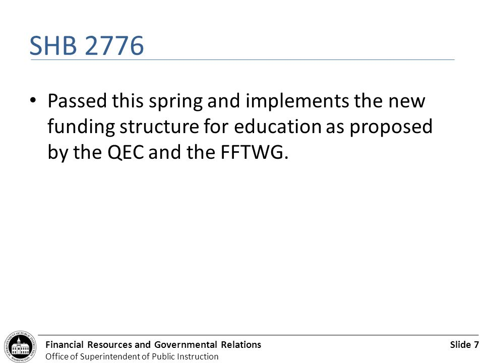 Slide 7Financial Resources and Governmental Relations Office of Superintendent of Public Instruction SHB 2776 Passed this spring and implements the new funding structure for education as proposed by the QEC and the FFTWG.