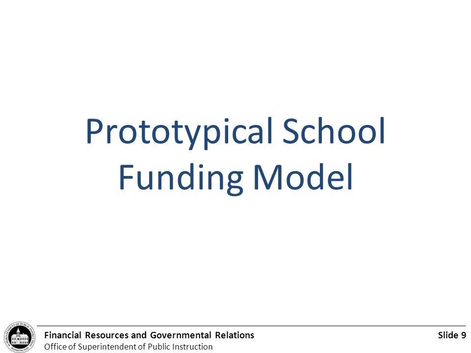 Slide 9Financial Resources and Governmental Relations Office of Superintendent of Public Instruction Prototypical School Funding Model