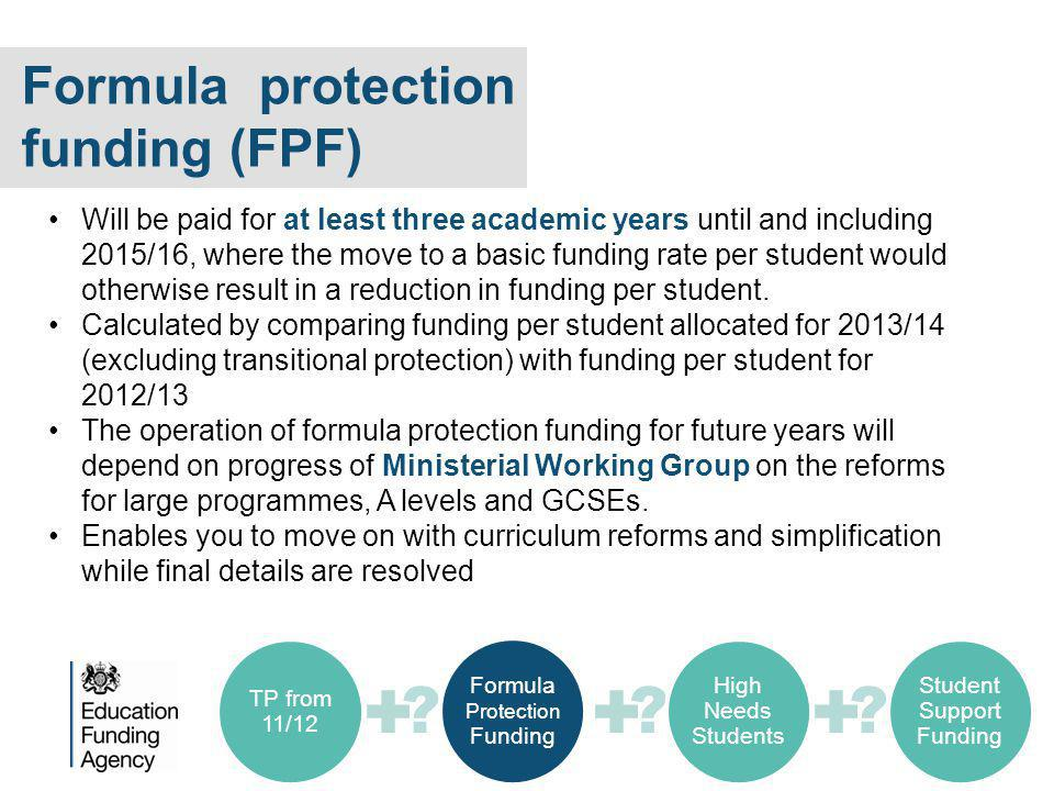 Formula protection funding (FPF) Will be paid for at least three academic years until and including 2015/16, where the move to a basic funding rate per student would otherwise result in a reduction in funding per student.