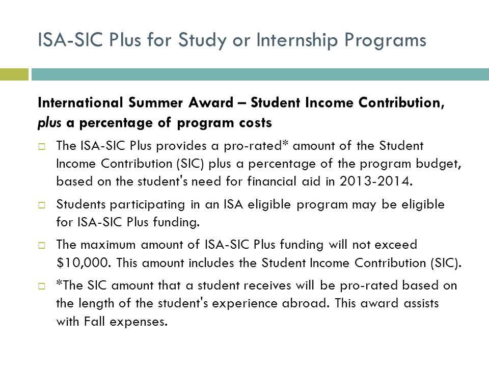ISA-SIC Plus for Study or Internship Programs International Summer Award – Student Income Contribution, plus a percentage of program costs  The ISA-SIC Plus provides a pro-rated* amount of the Student Income Contribution (SIC) plus a percentage of the program budget, based on the student s need for financial aid in 2013-2014.