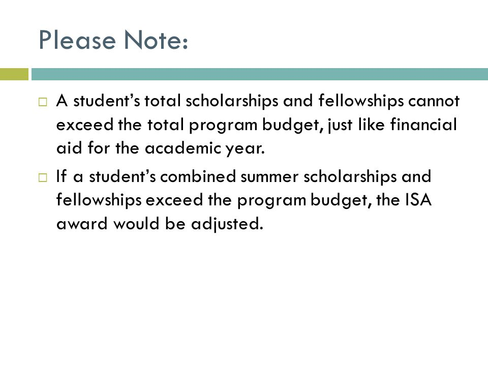 Please Note:  A student's total scholarships and fellowships cannot exceed the total program budget, just like financial aid for the academic year.